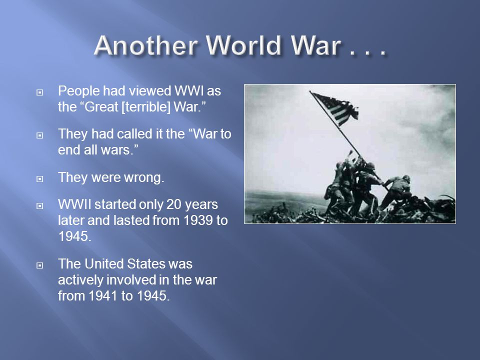 Another World War . . . People had viewed WWI as the Great [terrible] War. They had called it the War to end all wars.